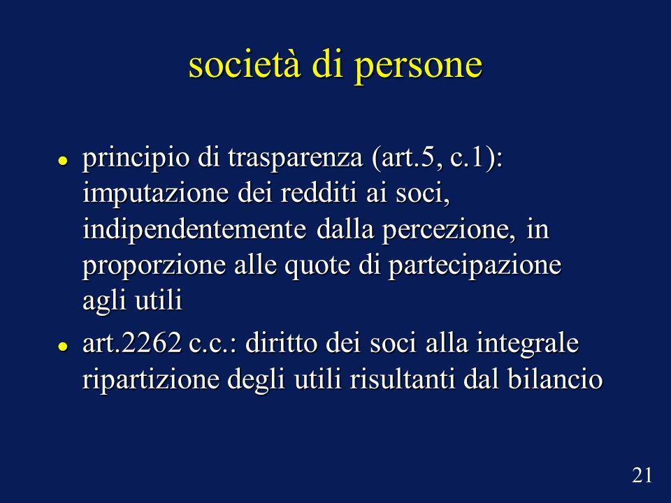società di persone principio di trasparenza (art.5, c.1): imputazione dei redditi ai soci, indipendentemente dalla percezione, in proporzione alle quote di partecipazione agli utili principio di trasparenza (art.5, c.1): imputazione dei redditi ai soci, indipendentemente dalla percezione, in proporzione alle quote di partecipazione agli utili art.2262 c.c.: diritto dei soci alla integrale ripartizione degli utili risultanti dal bilancio art.2262 c.c.: diritto dei soci alla integrale ripartizione degli utili risultanti dal bilancio 21