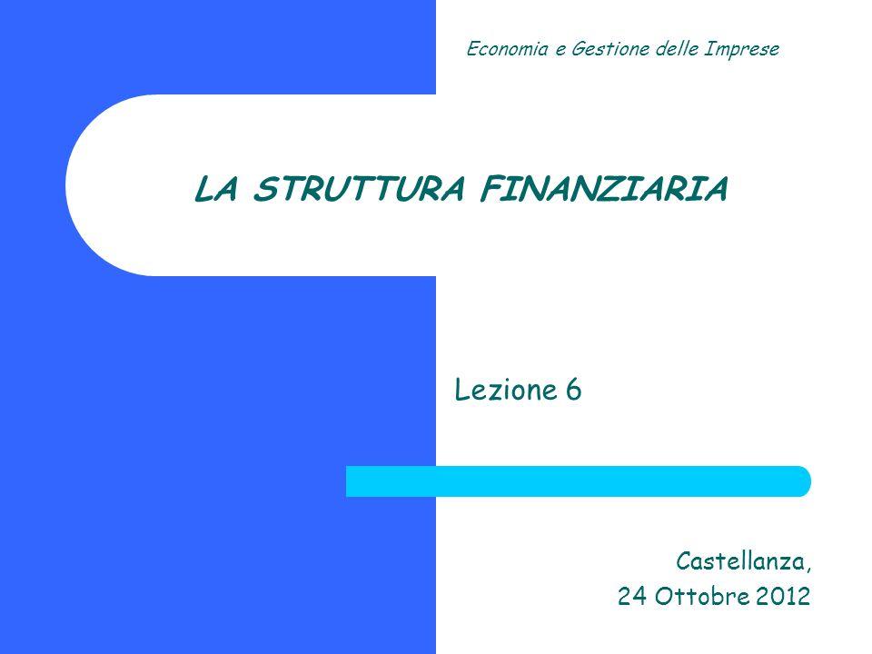 LA STRUTTURA FINANZIARIA Lezione 6 Castellanza, 24 Ottobre 2012 Economia e Gestione delle Imprese