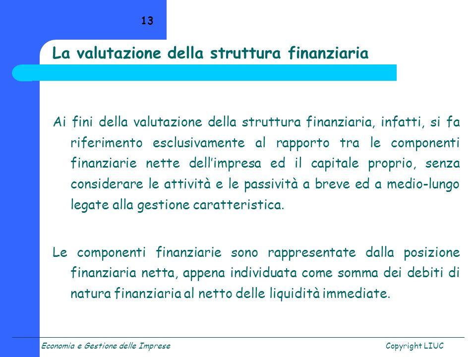 Economia e Gestione delle ImpreseCopyright LIUC 13 La valutazione della struttura finanziaria Ai fini della valutazione della struttura finanziaria, i