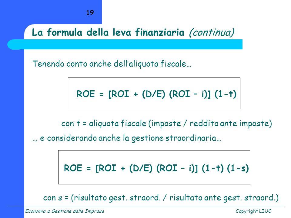 Economia e Gestione delle ImpreseCopyright LIUC 19 Tenendo conto anche dellaliquota fiscale… ROE = [ROI + (D/E) (ROI – i)] (1-t) con t = aliquota fisc