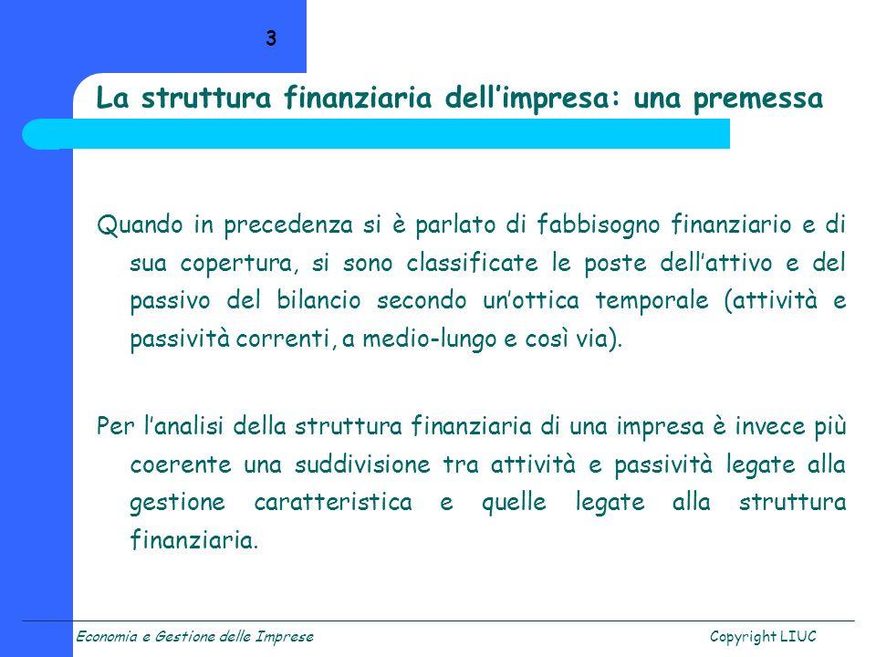 Economia e Gestione delle ImpreseCopyright LIUC 4 La struttura finanziaria dellimpresa: una definizione Per struttura finanziaria si intende linsieme dei diversi titoli emessi da unimpresa, ovvero, linsieme delle fonti di finanziamento utilizzate da unimpresa.