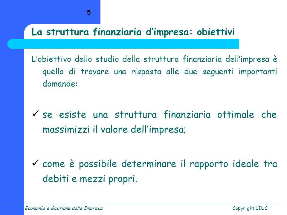 Economia e Gestione delle ImpreseCopyright LIUC 5 La struttura finanziaria dimpresa: obiettivi Lobiettivo dello studio della struttura finanziaria del