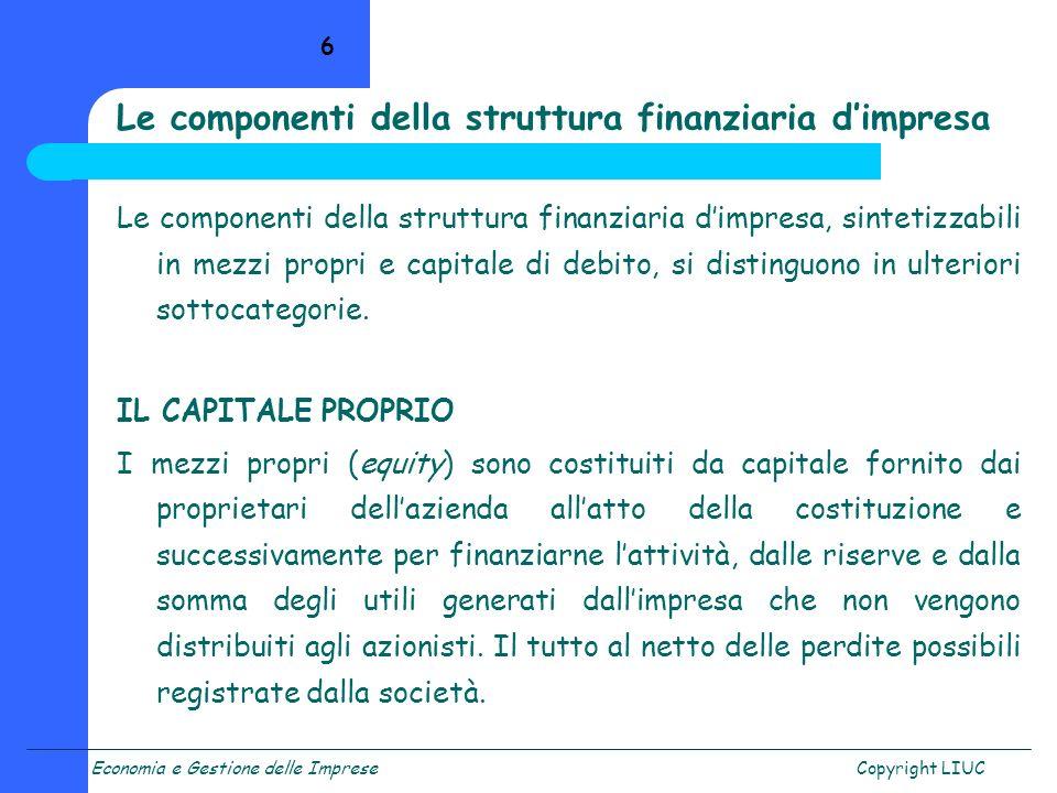 Economia e Gestione delle ImpreseCopyright LIUC 6 Le componenti della struttura finanziaria dimpresa Le componenti della struttura finanziaria dimpres
