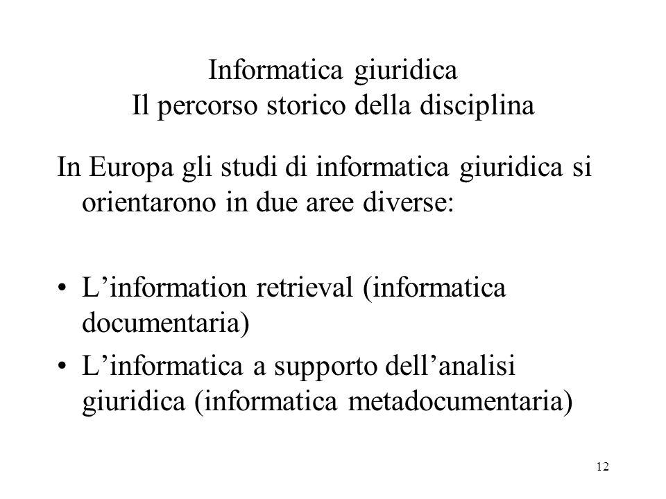 12 Informatica giuridica Il percorso storico della disciplina In Europa gli studi di informatica giuridica si orientarono in due aree diverse: Linform