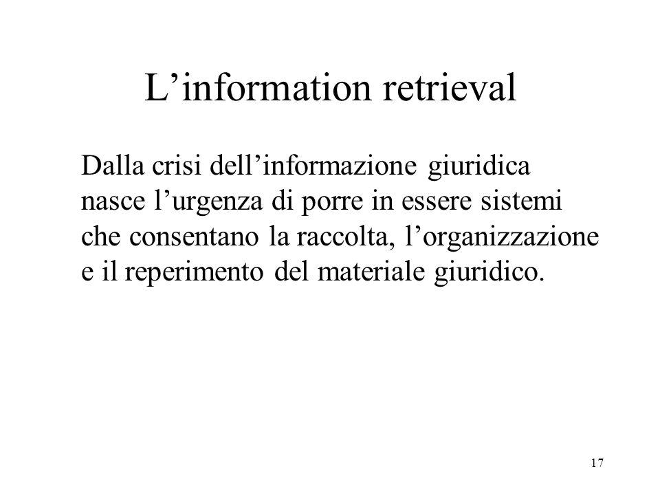17 Linformation retrieval Dalla crisi dellinformazione giuridica nasce lurgenza di porre in essere sistemi che consentano la raccolta, lorganizzazione