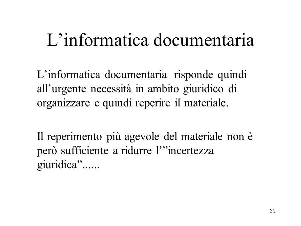 20 Linformatica documentaria Linformatica documentaria risponde quindi allurgente necessità in ambito giuridico di organizzare e quindi reperire il ma