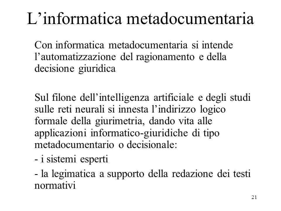 21 Linformatica metadocumentaria Con informatica metadocumentaria si intende lautomatizzazione del ragionamento e della decisione giuridica Sul filone