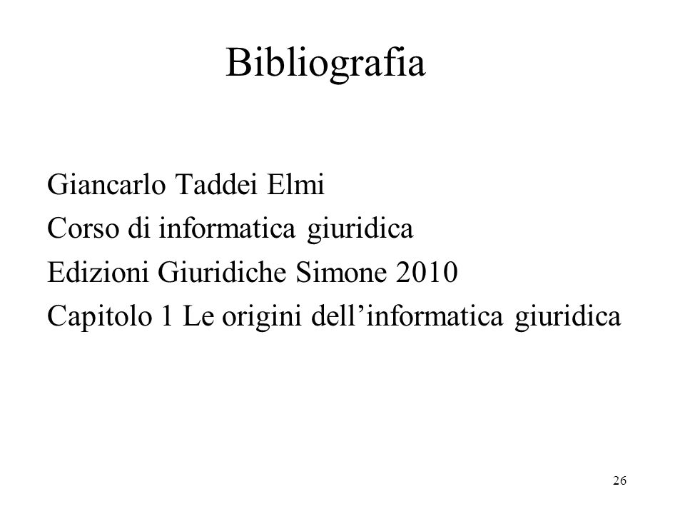 26 Bibliografia Giancarlo Taddei Elmi Corso di informatica giuridica Edizioni Giuridiche Simone 2010 Capitolo 1 Le origini dellinformatica giuridica