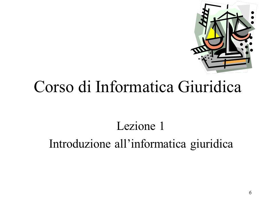 6 Corso di Informatica Giuridica Lezione 1 Introduzione allinformatica giuridica