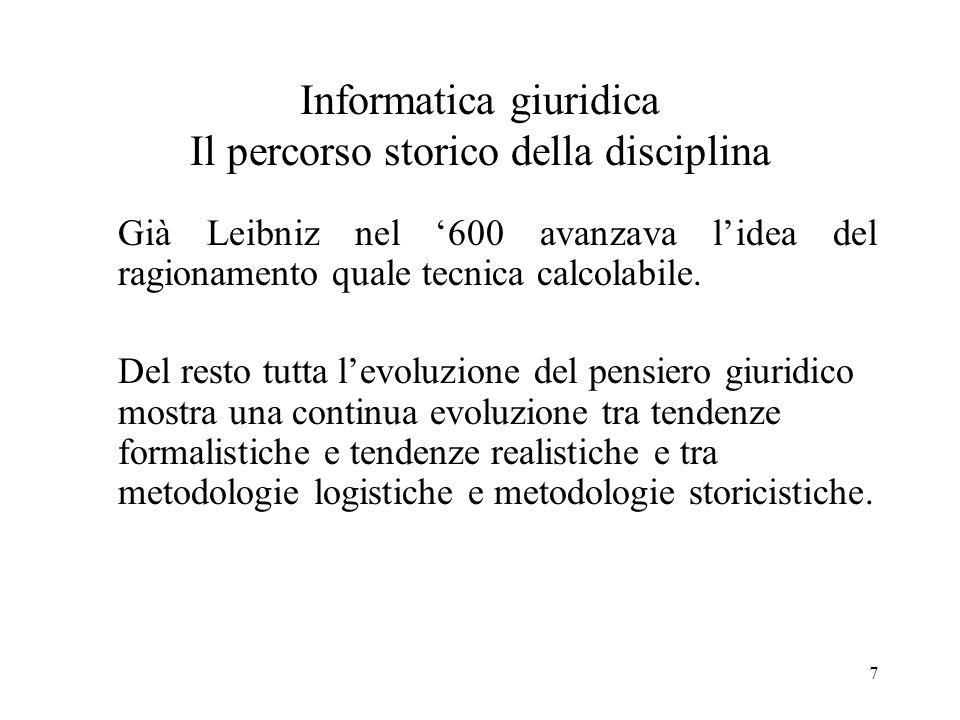 7 Informatica giuridica Il percorso storico della disciplina Già Leibniz nel 600 avanzava lidea del ragionamento quale tecnica calcolabile. Del resto