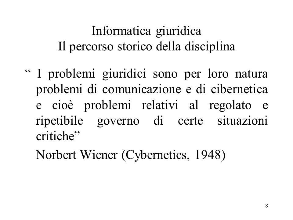 8 Informatica giuridica Il percorso storico della disciplina I problemi giuridici sono per loro natura problemi di comunicazione e di cibernetica e ci