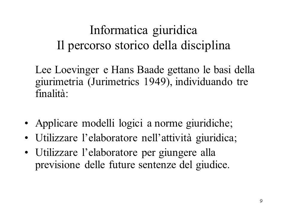 9 Informatica giuridica Il percorso storico della disciplina Lee Loevinger e Hans Baade gettano le basi della giurimetria (Jurimetrics 1949), individu