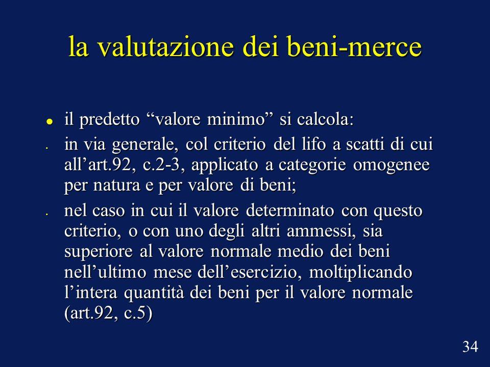 la valutazione dei beni-merce il predetto valore minimo si calcola: il predetto valore minimo si calcola: in via generale, col criterio del lifo a scatti di cui allart.92, c.2-3, applicato a categorie omogenee per natura e per valore di beni; in via generale, col criterio del lifo a scatti di cui allart.92, c.2-3, applicato a categorie omogenee per natura e per valore di beni; nel caso in cui il valore determinato con questo criterio, o con uno degli altri ammessi, sia superiore al valore normale medio dei beni nellultimo mese dellesercizio, moltiplicando lintera quantità dei beni per il valore normale (art.92, c.5) nel caso in cui il valore determinato con questo criterio, o con uno degli altri ammessi, sia superiore al valore normale medio dei beni nellultimo mese dellesercizio, moltiplicando lintera quantità dei beni per il valore normale (art.92, c.5) 34