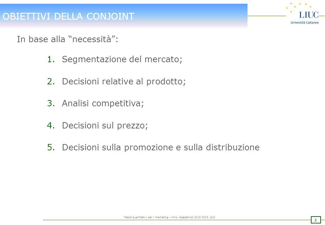 1 Metodi quantitativi per il marketing – Anno Accademico 2012-2013 LIUC SEGMENTAZIONE FLESSIBILE: CONJOINT La CONJOINT ANALYSIS – o analisi congiunta