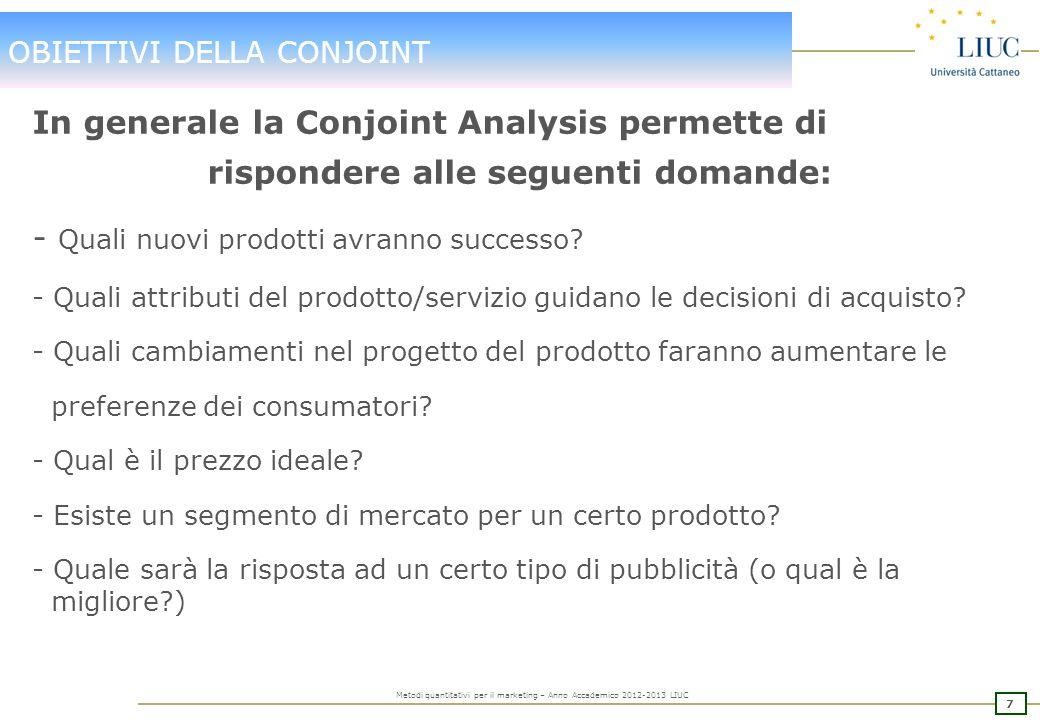 7 Metodi quantitativi per il marketing – Anno Accademico 2012-2013 LIUC OBIETTIVI DELLA CONJOINT In generale la Conjoint Analysis permette di rispondere alle seguenti domande: - Quali nuovi prodotti avranno successo.