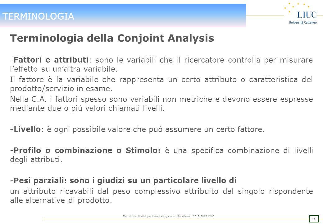 9 Metodi quantitativi per il marketing – Anno Accademico 2012-2013 LIUC TERMINOLOGIA Terminologia della Conjoint Analysis -Fattori e attributi: sono le variabili che il ricercatore controlla per misurare leffetto su unaltra variabile.
