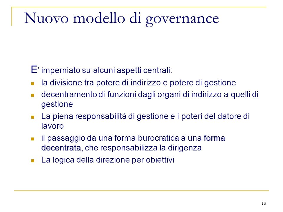 18 Nuovo modello di governance E imperniato su alcuni aspetti centrali: la divisione tra potere di indirizzo e potere di gestione decentramento di fun