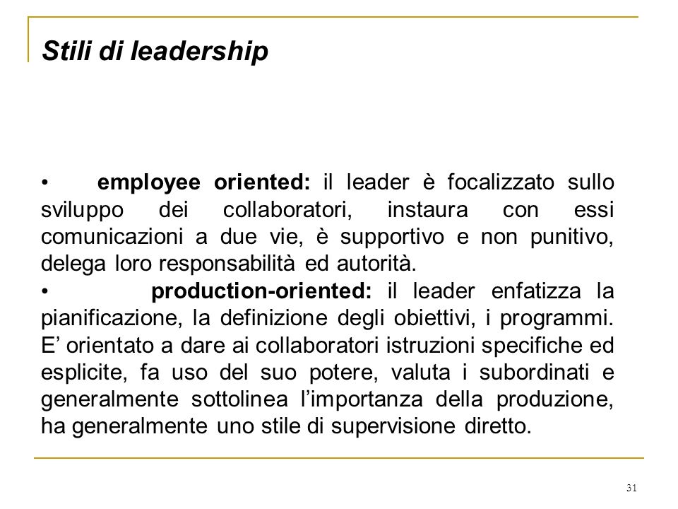 31 Stili di leadership employee oriented: il leader è focalizzato sullo sviluppo dei collaboratori, instaura con essi comunicazioni a due vie, è suppo