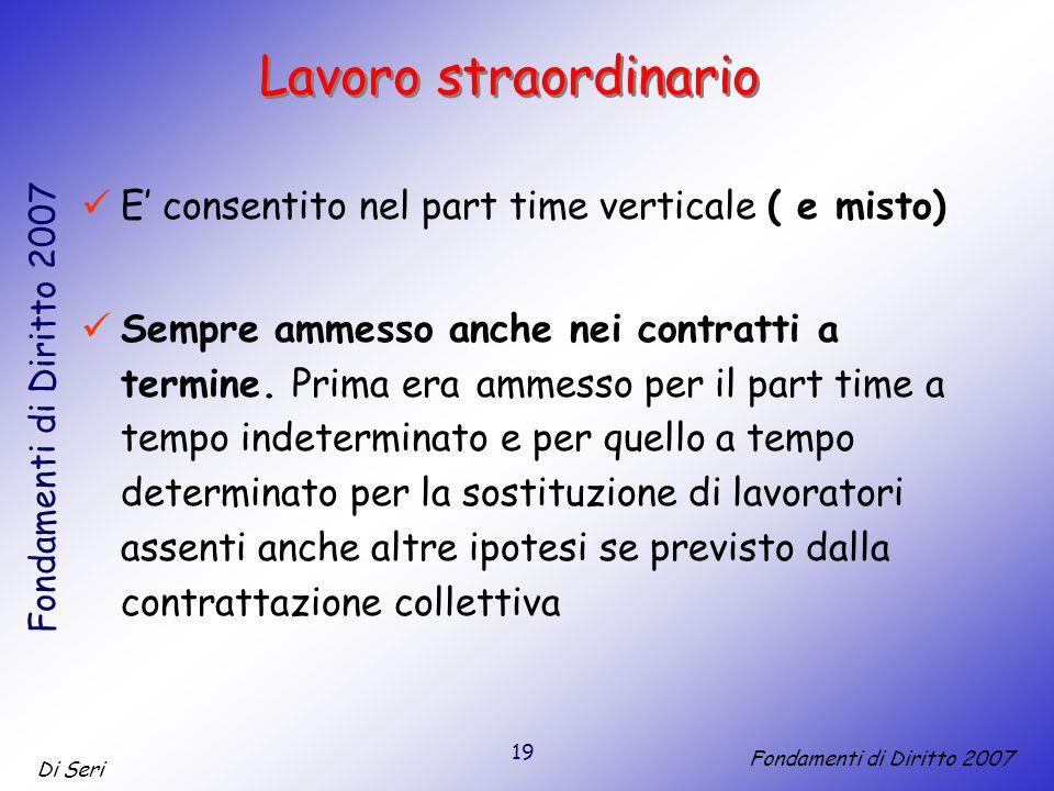 19 Di Seri Fondamenti di Diritto 2007 Lavoro straordinario E consentito nel part time verticale ( e misto) Sempre ammesso anche nei contratti a termine.