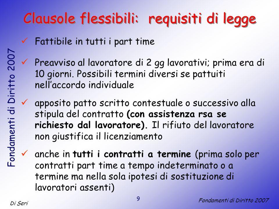 9 Di Seri Fondamenti di Diritto 2007 Clausole flessibili: requisiti di legge Fattibile in tutti i part time Preavviso al lavoratore di 2 gg lavorativi; prima era di 10 giorni.