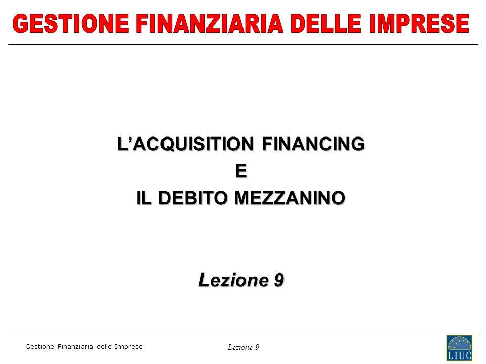 Lezione 9 Gestione Finanziaria delle Imprese LACQUISITION FINANCING E IL DEBITO MEZZANINO Lezione 9