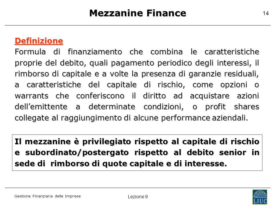 Lezione 9 Gestione Finanziaria delle Imprese 14 Mezzanine Finance Definizione Formula di finanziamento che combina le caratteristiche proprie del debi