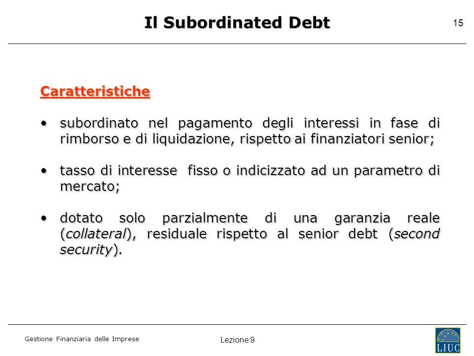 Lezione 9 Gestione Finanziaria delle Imprese 15 Il Subordinated Debt Caratteristiche subordinato nel pagamento degli interessi in fase di rimborso e d