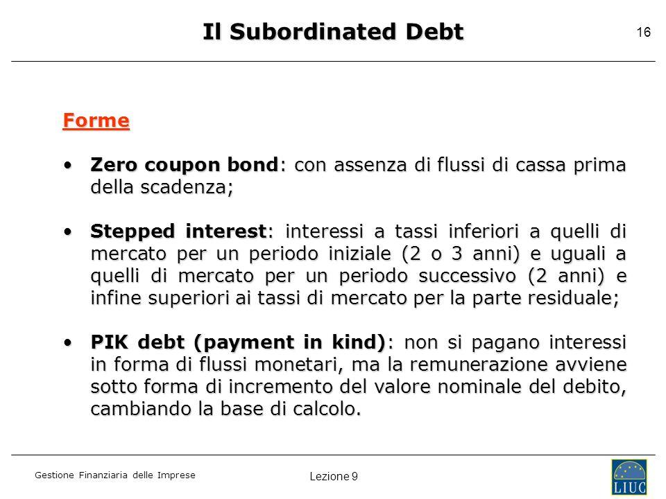 Lezione 9 Gestione Finanziaria delle Imprese 16 Il Subordinated Debt Forme Zero coupon bond: con assenza di flussi di cassa prima della scadenza;Zero