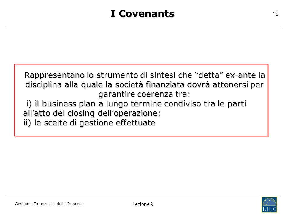 Lezione 9 Gestione Finanziaria delle Imprese 19 I Covenants Rappresentano lo strumento di sintesi che detta ex-ante la disciplina alla quale la societ