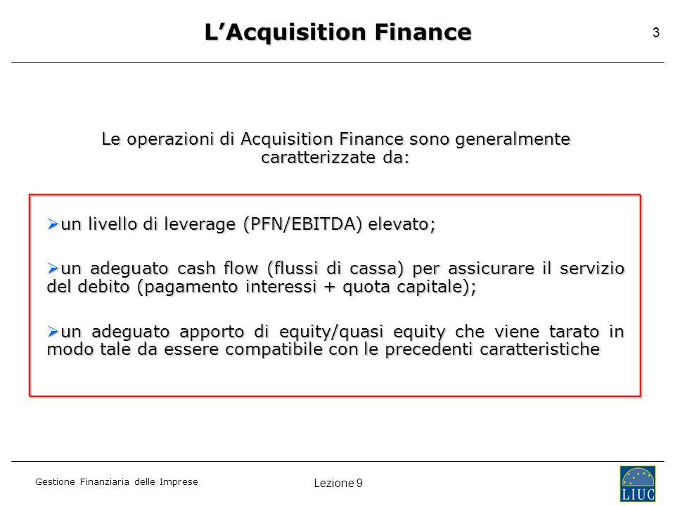 Lezione 9 Gestione Finanziaria delle Imprese 3 LAcquisition Finance Le operazioni di Acquisition Finance sono generalmente caratterizzate da: un livel