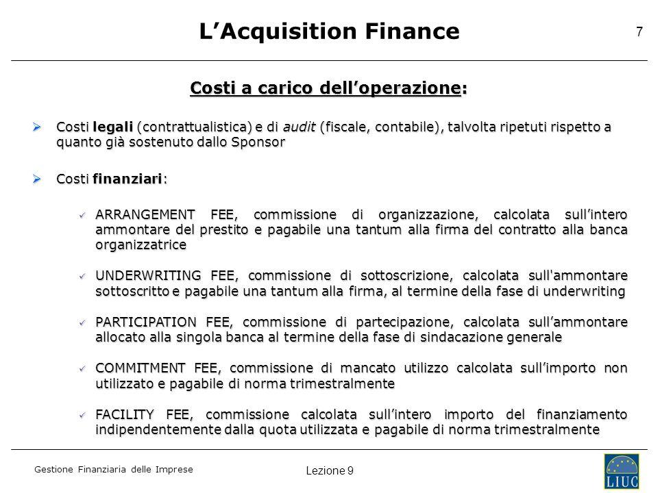 Lezione 9 Gestione Finanziaria delle Imprese 7 LAcquisition Finance Costi a carico delloperazione: Costi legali (contrattualistica) e di audit (fiscal