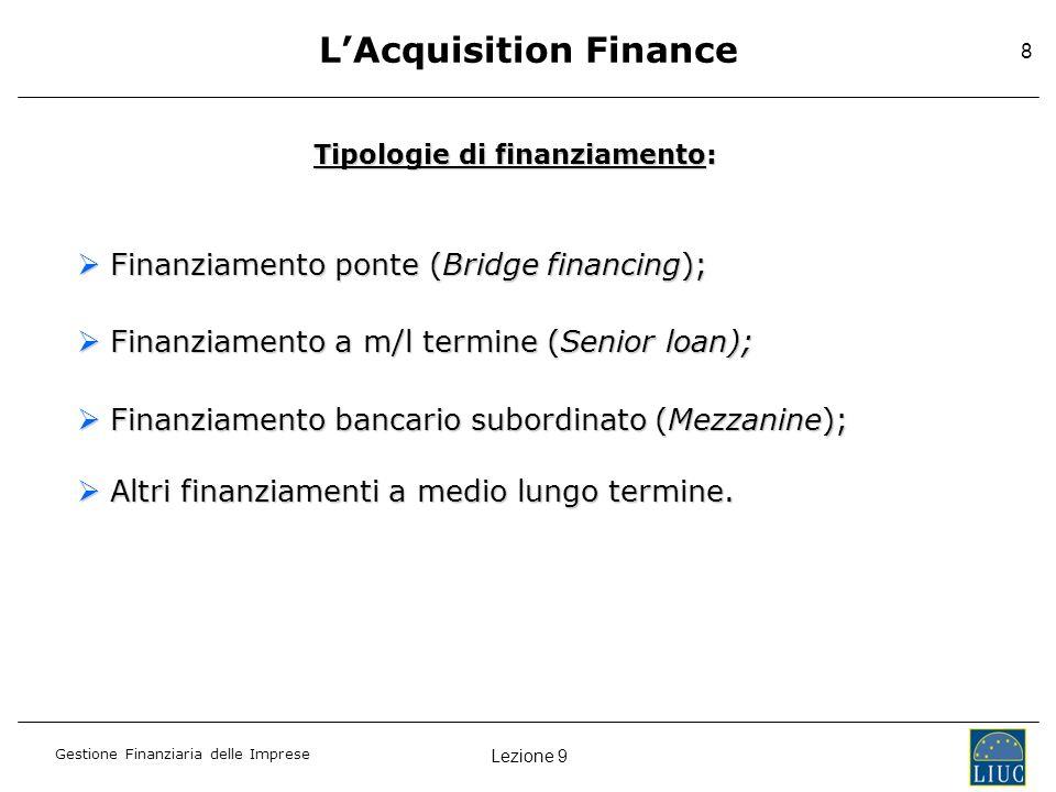 Lezione 9 Gestione Finanziaria delle Imprese 8 LAcquisition Finance Tipologie di finanziamento: Finanziamento ponte (Bridge financing); Finanziamento