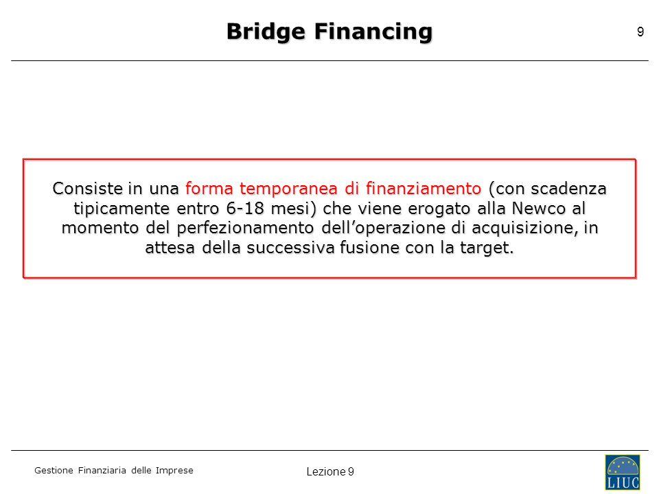 Lezione 9 Gestione Finanziaria delle Imprese 9 Bridge Financing Consiste in una forma temporanea di finanziamento (con scadenza tipicamente entro 6-18