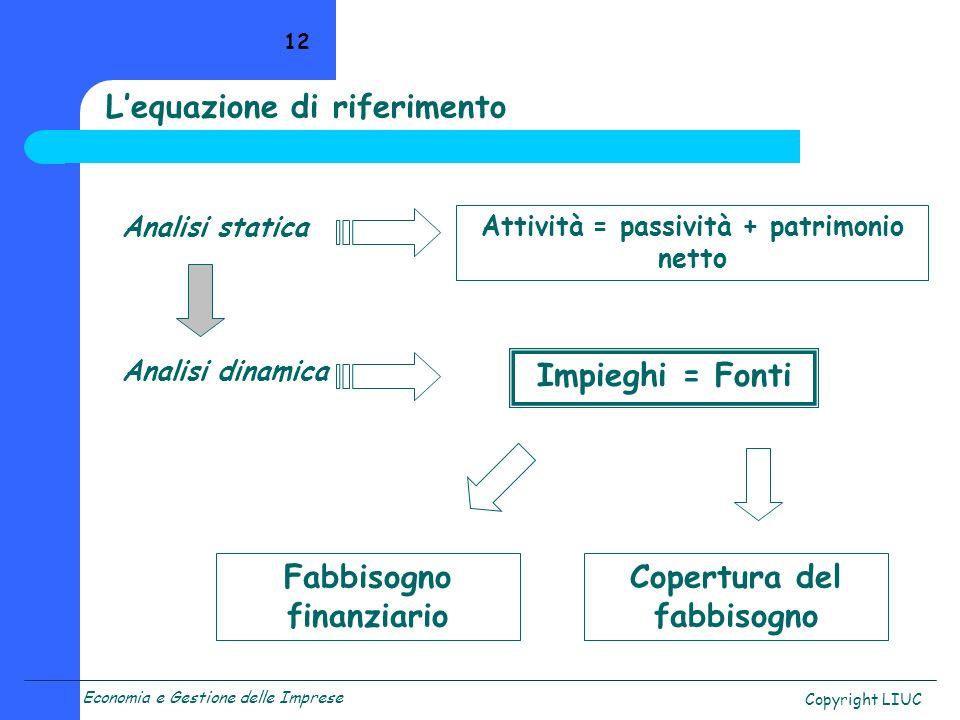 Economia e Gestione delle Imprese Copyright LIUC 12 Analisi statica Analisi dinamica Attività = passività + patrimonio netto Impieghi = Fonti Fabbisog