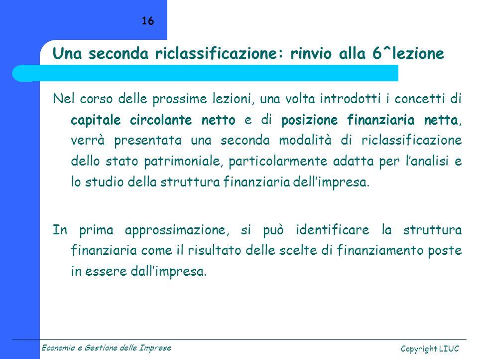 Economia e Gestione delle Imprese Copyright LIUC 16 Una seconda riclassificazione: rinvio alla 6^lezione Nel corso delle prossime lezioni, una volta i
