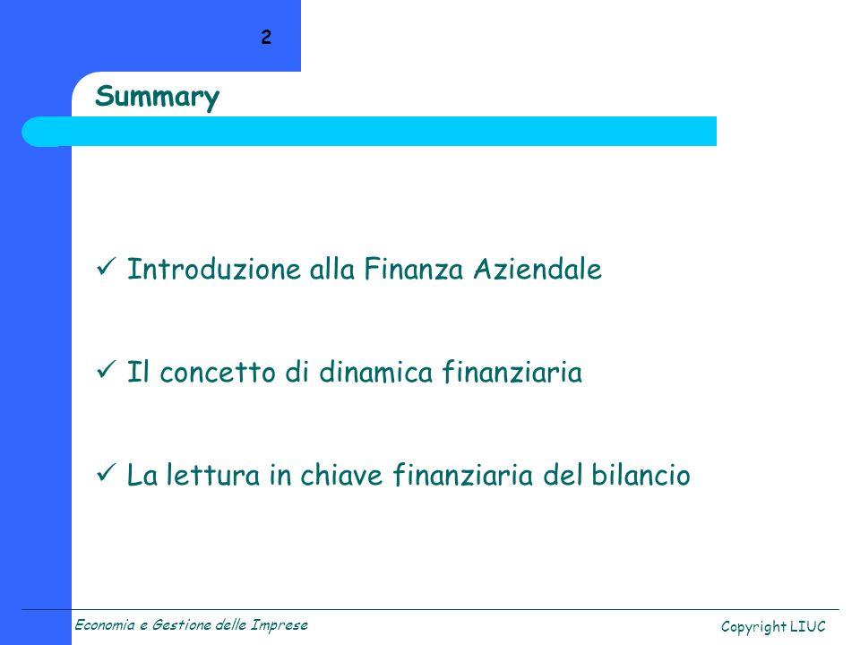 Copyright LIUC 2 Summary Introduzione alla Finanza Aziendale Il concetto di dinamica finanziaria La lettura in chiave finanziaria del bilancio
