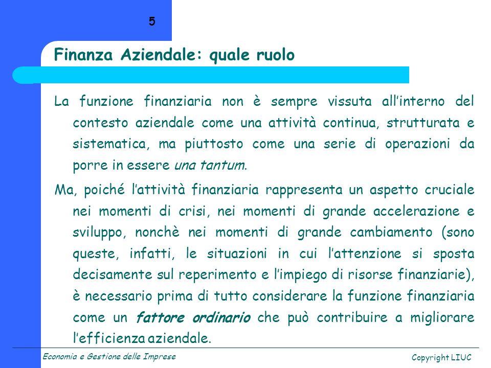 Economia e Gestione delle Imprese Copyright LIUC 5 Finanza Aziendale: quale ruolo La funzione finanziaria non è sempre vissuta allinterno del contesto