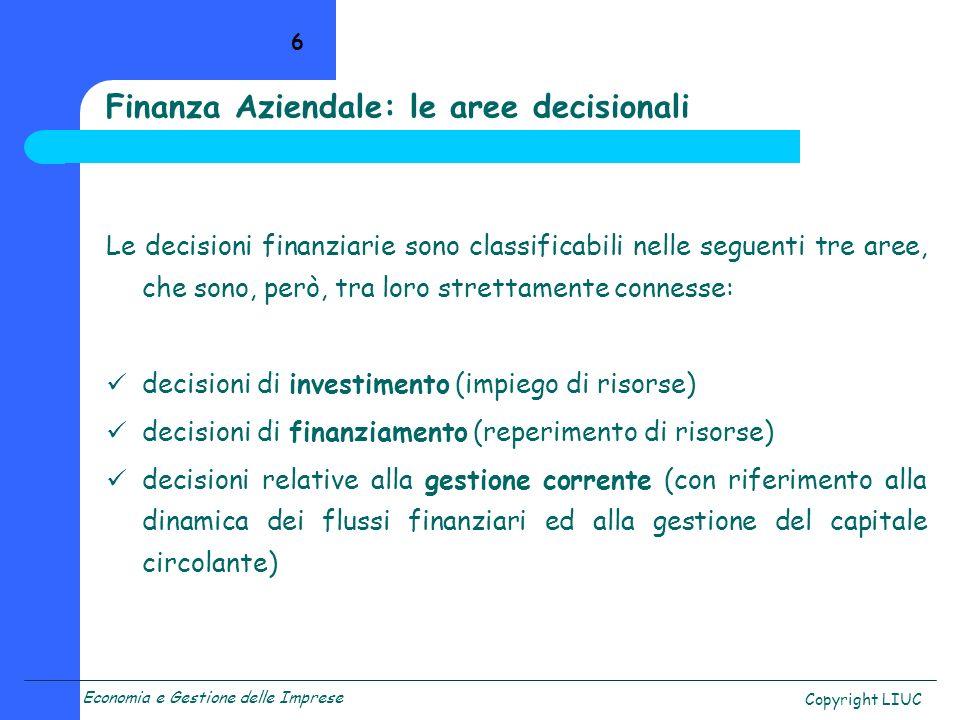 Economia e Gestione delle Imprese Copyright LIUC 6 Finanza Aziendale: le aree decisionali Le decisioni finanziarie sono classificabili nelle seguenti tre aree, che sono, però, tra loro strettamente connesse: decisioni di investimento (impiego di risorse) decisioni di finanziamento (reperimento di risorse) decisioni relative alla gestione corrente (con riferimento alla dinamica dei flussi finanziari ed alla gestione del capitale circolante)