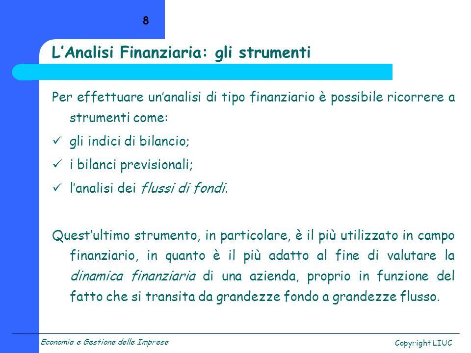 Economia e Gestione delle Imprese Copyright LIUC 8 Per effettuare unanalisi di tipo finanziario è possibile ricorrere a strumenti come: gli indici di bilancio; i bilanci previsionali; lanalisi dei flussi di fondi.