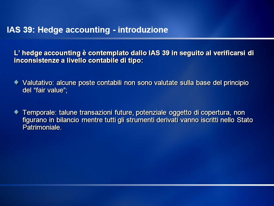 L hedge accounting è contemplato dallo IAS 39 in seguito al verificarsi di inconsistenze a livello contabile di tipo: Valutativo: alcune poste contabi