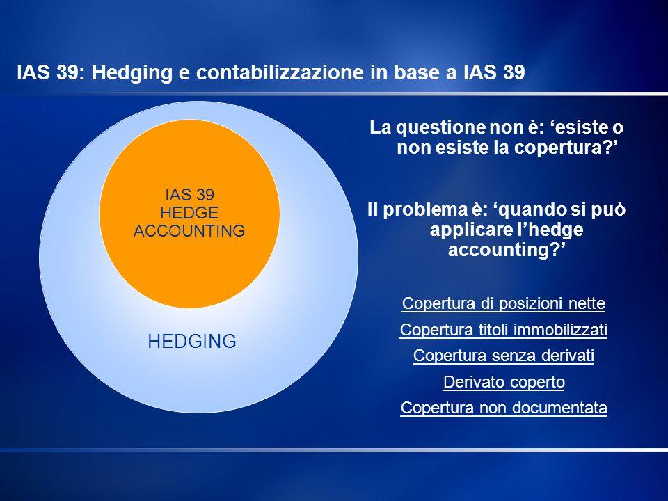IAS 39 HEDGE ACCOUNTING Copertura di posizioni nette Copertura titoli immobilizzati Copertura senza derivati Derivato coperto Copertura non documentat