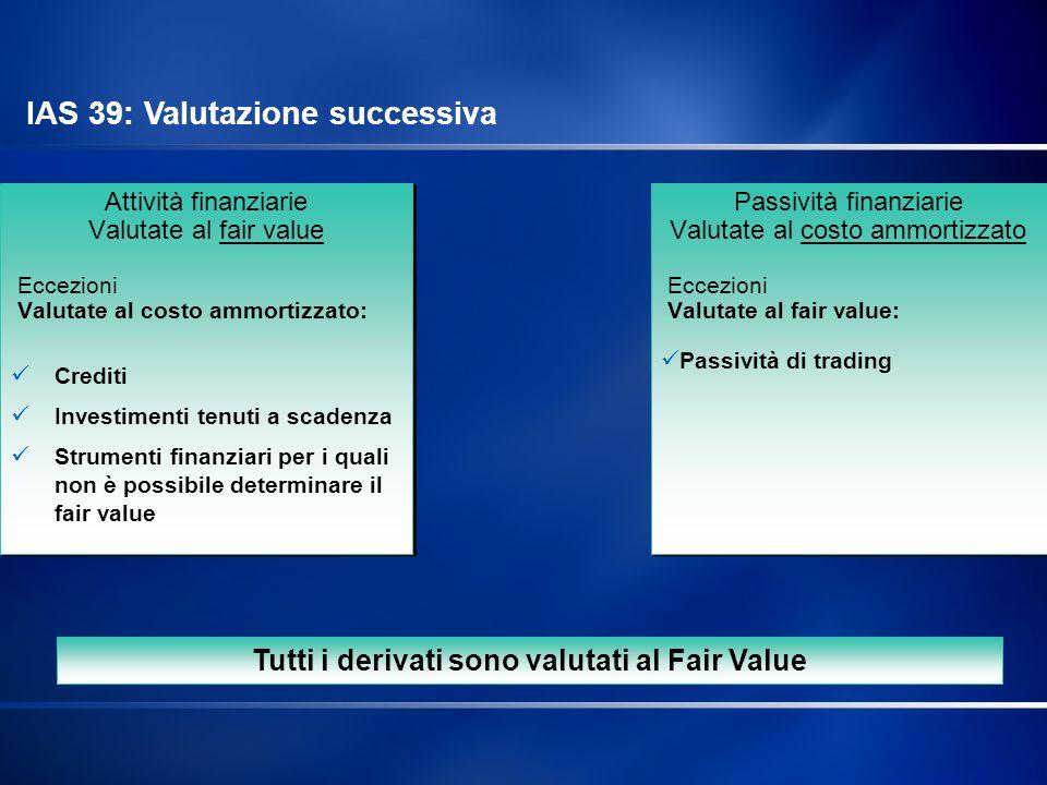 Lo IAS 39 stabilisce che: Tutte le attività finanziarie, eccetto i crediti e gli investimenti a scadenza, devono essere valutate al fair value; Tutte le passività finanziarie sono valutate al costo ammortizzato ad eccezione di quelle detenute a scopo di trading.