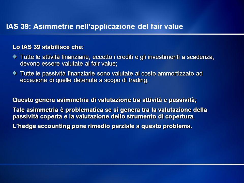 IAS 39: Concetti chiave per la valutazione degli strumenti derivati Gli strumenti derivati devono essere registrati nello Stato Patrimoniale: inizialmente sono registrati al fair value, che generalmente coincide con il costo di acquisto iniziale; successivamente sono valutati al fair value: le differenze generate dalla valutazione vengono registrate in Conto Economico.