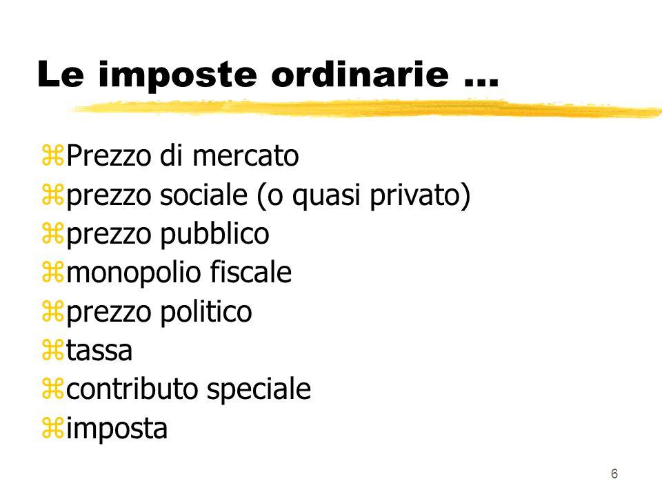 6 Le imposte ordinarie... zPrezzo di mercato zprezzo sociale (o quasi privato) zprezzo pubblico zmonopolio fiscale zprezzo politico ztassa zcontributo