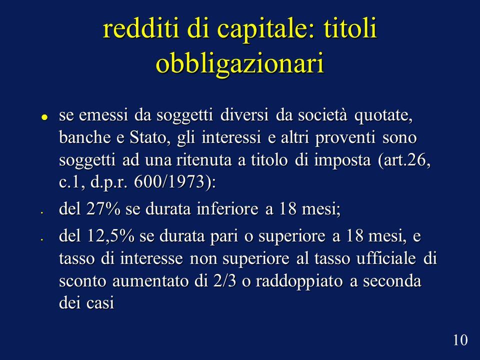 redditi di capitale: titoli obbligazionari se emessi da soggetti diversi da società quotate, banche e Stato, gli interessi e altri proventi sono soggetti ad una ritenuta a titolo di imposta (art.26, c.1, d.p.r.