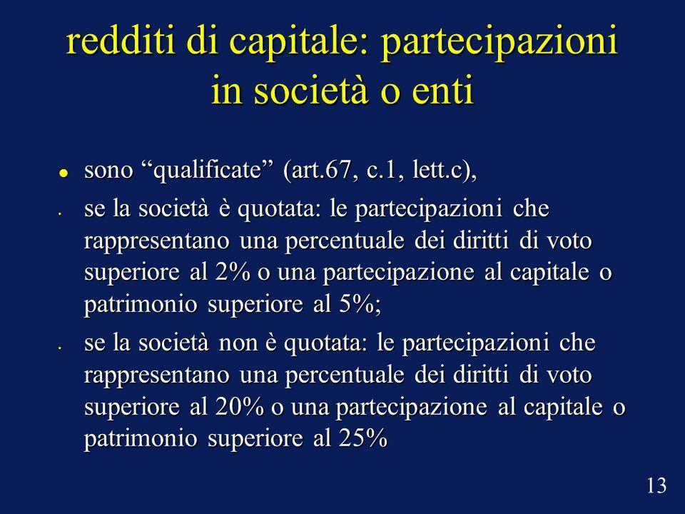 redditi di capitale: partecipazioni in società o enti sono qualificate (art.67, c.1, lett.c), sono qualificate (art.67, c.1, lett.c), se la società è quotata: le partecipazioni che rappresentano una percentuale dei diritti di voto superiore al 2% o una partecipazione al capitale o patrimonio superiore al 5%; se la società è quotata: le partecipazioni che rappresentano una percentuale dei diritti di voto superiore al 2% o una partecipazione al capitale o patrimonio superiore al 5%; se la società non è quotata: le partecipazioni che rappresentano una percentuale dei diritti di voto superiore al 20% o una partecipazione al capitale o patrimonio superiore al 25% se la società non è quotata: le partecipazioni che rappresentano una percentuale dei diritti di voto superiore al 20% o una partecipazione al capitale o patrimonio superiore al 25% 13