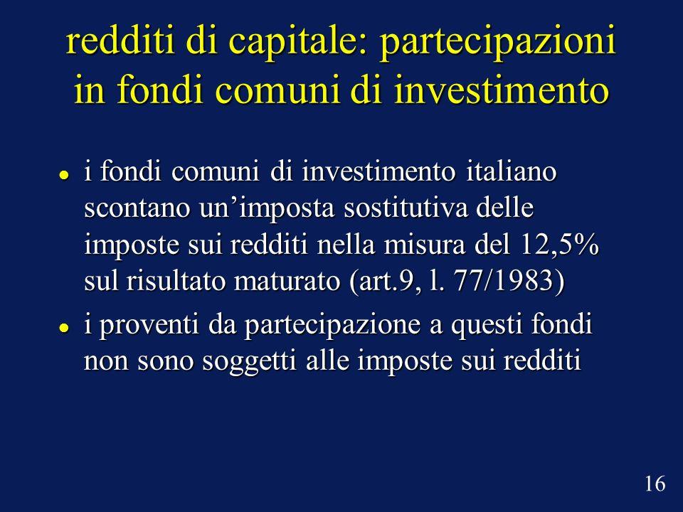 redditi di capitale: partecipazioni in fondi comuni di investimento i fondi comuni di investimento italiano scontano unimposta sostitutiva delle imposte sui redditi nella misura del 12,5% sul risultato maturato (art.9, l.