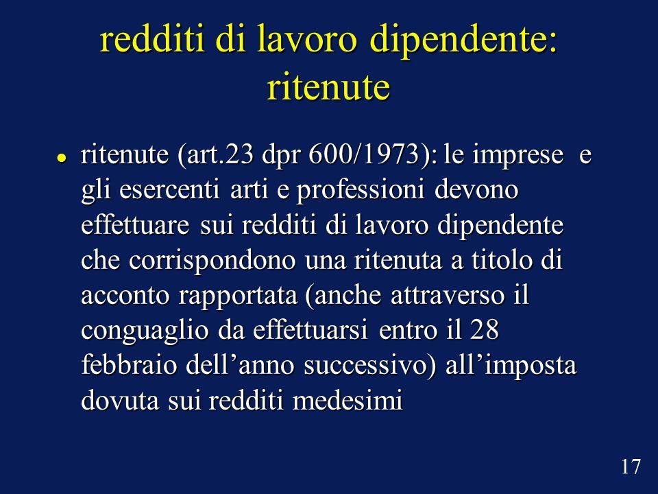 redditi di lavoro dipendente: ritenute ritenute (art.23 dpr 600/1973): le imprese e gli esercenti arti e professioni devono effettuare sui redditi di