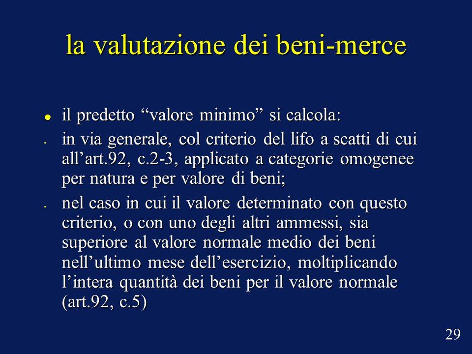 la valutazione dei beni-merce il predetto valore minimo si calcola: il predetto valore minimo si calcola: in via generale, col criterio del lifo a scatti di cui allart.92, c.2-3, applicato a categorie omogenee per natura e per valore di beni; in via generale, col criterio del lifo a scatti di cui allart.92, c.2-3, applicato a categorie omogenee per natura e per valore di beni; nel caso in cui il valore determinato con questo criterio, o con uno degli altri ammessi, sia superiore al valore normale medio dei beni nellultimo mese dellesercizio, moltiplicando lintera quantità dei beni per il valore normale (art.92, c.5) nel caso in cui il valore determinato con questo criterio, o con uno degli altri ammessi, sia superiore al valore normale medio dei beni nellultimo mese dellesercizio, moltiplicando lintera quantità dei beni per il valore normale (art.92, c.5) 29