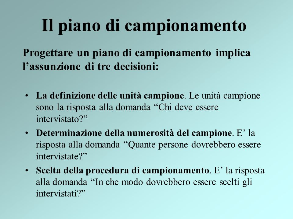 Il piano di campionamento La definizione delle unità campione. Le unità campione sono la risposta alla domanda Chi deve essere intervistato? Determina